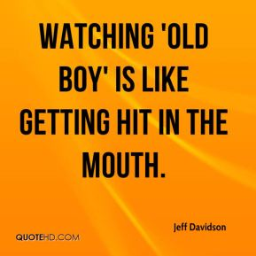 Jeff Davidson  - Watching 'Old Boy' is like getting hit in the mouth.