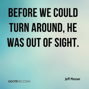Jeff Messer  - Before we could turn around, he was out of sight.