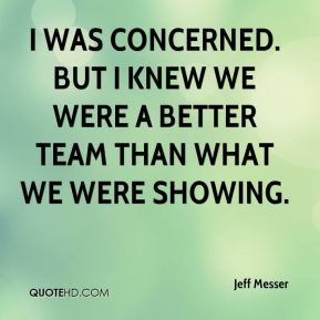 I was concerned. But I knew we were a better team than what we were showing.