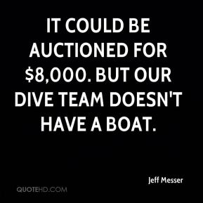 It could be auctioned for $8,000. But our dive team doesn't have a boat.