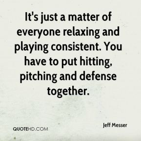 Jeff Messer  - It's just a matter of everyone relaxing and playing consistent. You have to put hitting, pitching and defense together.