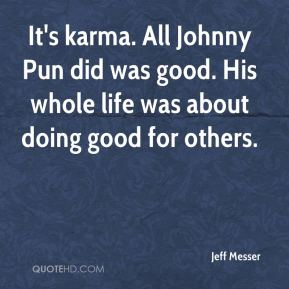 It's karma. All Johnny Pun did was good. His whole life was about doing good for others.