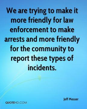 We are trying to make it more friendly for law enforcement to make arrests and more friendly for the community to report these types of incidents.