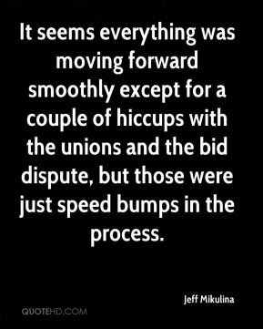 Jeff Mikulina  - It seems everything was moving forward smoothly except for a couple of hiccups with the unions and the bid dispute, but those were just speed bumps in the process.