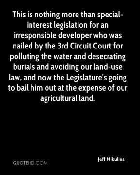 Jeff Mikulina  - This is nothing more than special-interest legislation for an irresponsible developer who was nailed by the 3rd Circuit Court for polluting the water and desecrating burials and avoiding our land-use law, and now the Legislature's going to bail him out at the expense of our agricultural land.