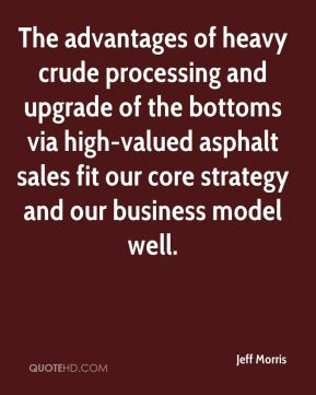 Jeff Morris  - The advantages of heavy crude processing and upgrade of the bottoms via high-valued asphalt sales fit our core strategy and our business model well.