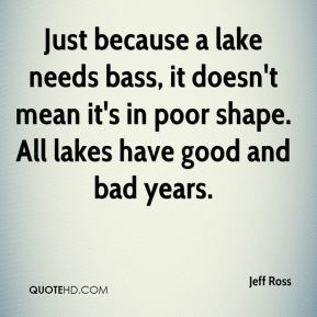 Just because a lake needs bass, it doesn't mean it's in poor shape. All lakes have good and bad years.