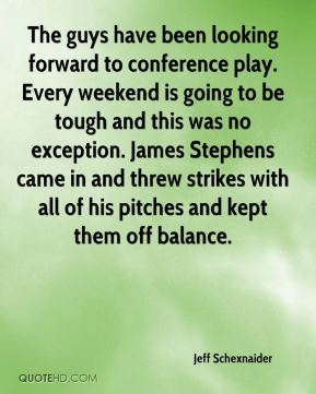 Jeff Schexnaider  - The guys have been looking forward to conference play. Every weekend is going to be tough and this was no exception. James Stephens came in and threw strikes with all of his pitches and kept them off balance.