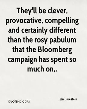 Jen Bluestein  - They'll be clever, provocative, compelling and certainly different than the rosy pabulum that the Bloomberg campaign has spent so much on.