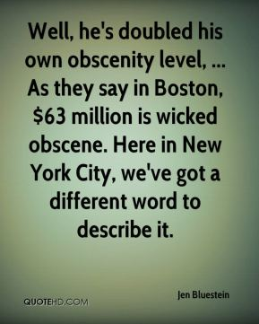 Jen Bluestein  - Well, he's doubled his own obscenity level, ... As they say in Boston, $63 million is wicked obscene. Here in New York City, we've got a different word to describe it.