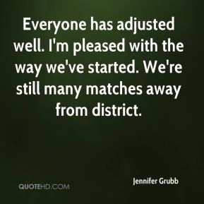 Everyone has adjusted well. I'm pleased with the way we've started. We're still many matches away from district.