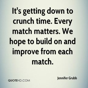 Jennifer Grubb  - It's getting down to crunch time. Every match matters. We hope to build on and improve from each match.