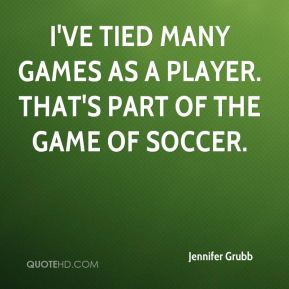 Jennifer Grubb  - I've tied many games as a player. That's part of the game of soccer.