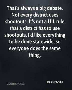 Jennifer Grubb  - That's always a big debate. Not every district uses shootouts. It's not a UIL rule that a district has to use shootouts. I'd like everything to be done statewide, so everyone does the same thing.