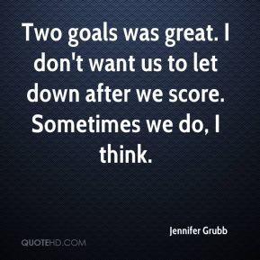 Two goals was great. I don't want us to let down after we score. Sometimes we do, I think.