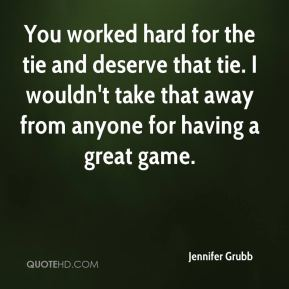 Jennifer Grubb  - You worked hard for the tie and deserve that tie. I wouldn't take that away from anyone for having a great game.