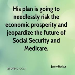 Jenny Backus  - His plan is going to needlessly risk the economic prosperity and jeopardize the future of Social Security and Medicare.