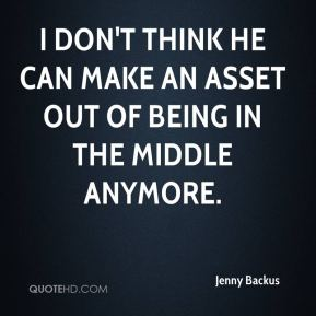 Jenny Backus  - I don't think he can make an asset out of being in the middle anymore.