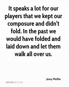 Jenny Pfeiffer  - It speaks a lot for our players that we kept our composure and didn't fold. In the past we would have folded and laid down and let them walk all over us.