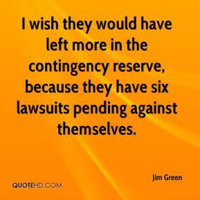 I wish they would have left more in the contingency reserve, because they have six lawsuits pending against themselves.
