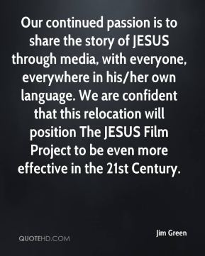 Jim Green  - Our continued passion is to share the story of JESUS through media, with everyone, everywhere in his/her own language. We are confident that this relocation will position The JESUS Film Project to be even more effective in the 21st Century.