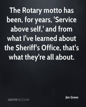 Jim Green  - The Rotary motto has been, for years, 'Service above self,' and from what I've learned about the Sheriff's Office, that's what they're all about.