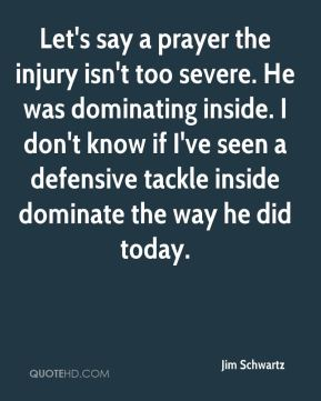 Jim Schwartz  - Let's say a prayer the injury isn't too severe. He was dominating inside. I don't know if I've seen a defensive tackle inside dominate the way he did today.