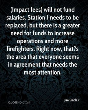 (Impact fees) will not fund salaries. Station 1 needs to be replaced, but there is a greater need for funds to increase operations and more firefighters. Right now, that?s the area that everyone seems in agreement that needs the most attention.