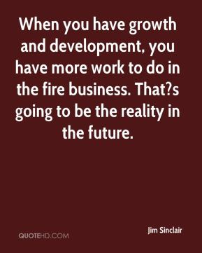 When you have growth and development, you have more work to do in the fire business. That?s going to be the reality in the future.