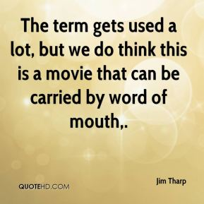 Jim Tharp  - The term gets used a lot, but we do think this is a movie that can be carried by word of mouth.
