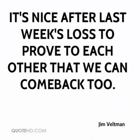 Jim Veltman  - It's nice after last week's loss to prove to each other that we can comeback too.