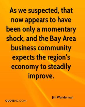 Jim Wunderman  - As we suspected, that now appears to have been only a momentary shock, and the Bay Area business community expects the region's economy to steadily improve.