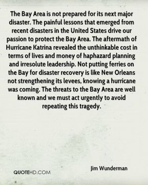 Jim Wunderman  - The Bay Area is not prepared for its next major disaster. The painful lessons that emerged from recent disasters in the United States drive our passion to protect the Bay Area. The aftermath of Hurricane Katrina revealed the unthinkable cost in terms of lives and money of haphazard planning and irresolute leadership. Not putting ferries on the Bay for disaster recovery is like New Orleans not strengthening its levees, knowing a hurricane was coming. The threats to the Bay Area are well known and we must act urgently to avoid repeating this tragedy.