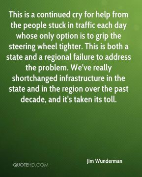 Jim Wunderman  - This is a continued cry for help from the people stuck in traffic each day whose only option is to grip the steering wheel tighter. This is both a state and a regional failure to address the problem. We've really shortchanged infrastructure in the state and in the region over the past decade, and it's taken its toll.