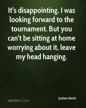 Jochen Hecht  - It's disappointing. I was looking forward to the tournament. But you can't be sitting at home worrying about it, leave my head hanging.