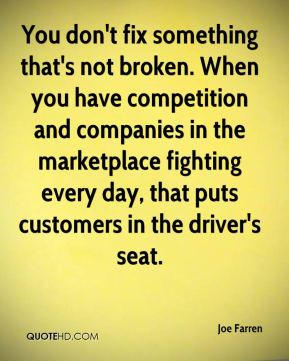 Joe Farren  - You don't fix something that's not broken. When you have competition and companies in the marketplace fighting every day, that puts customers in the driver's seat.