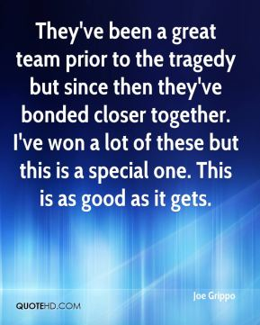 Joe Grippo  - They've been a great team prior to the tragedy but since then they've bonded closer together. I've won a lot of these but this is a special one. This is as good as it gets.