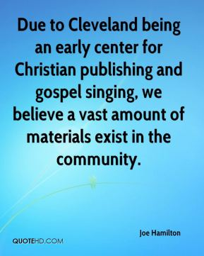 Joe Hamilton  - Due to Cleveland being an early center for Christian publishing and gospel singing, we believe a vast amount of materials exist in the community.