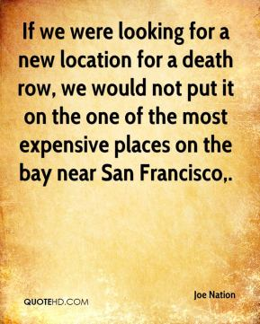 Joe Nation  - If we were looking for a new location for a death row, we would not put it on the one of the most expensive places on the bay near San Francisco.