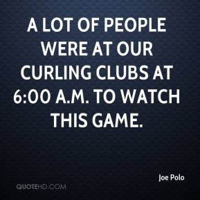 Joe Polo  - A lot of people were at our curling clubs at 6:00 a.m. to watch this game.
