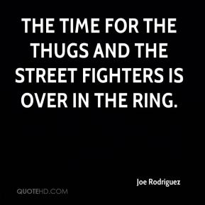 Joe Rodriguez  - The time for the thugs and the street fighters is over in the ring.