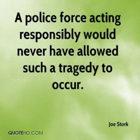Joe Stork  - A police force acting responsibly would never have allowed such a tragedy to occur.