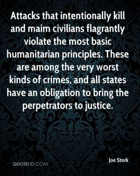 Attacks that intentionally kill and maim civilians flagrantly violate the most basic humanitarian principles. These are among the very worst kinds of crimes, and all states have an obligation to bring the perpetrators to justice.