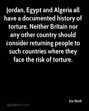 Jordan, Egypt and Algeria all have a documented history of torture. Neither Britain nor any other country should consider returning people to such countries where they face the risk of torture.
