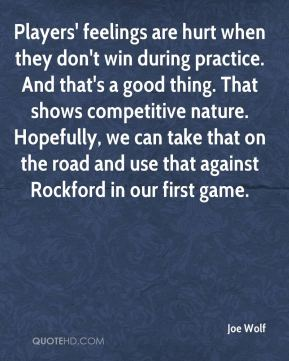 Joe Wolf  - Players' feelings are hurt when they don't win during practice. And that's a good thing. That shows competitive nature. Hopefully, we can take that on the road and use that against Rockford in our first game.