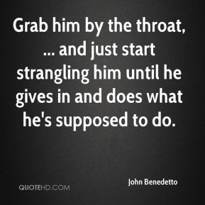 John Benedetto  - Grab him by the throat, ... and just start strangling him until he gives in and does what he's supposed to do.