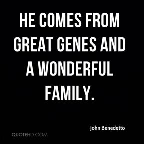 John Benedetto  - He comes from great genes and a wonderful family.