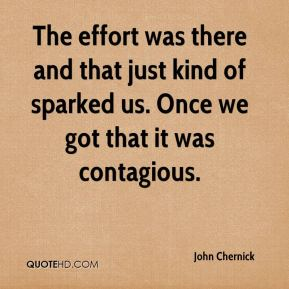 John Chernick  - The effort was there and that just kind of sparked us. Once we got that it was contagious.
