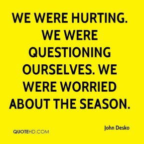 We were hurting. We were questioning ourselves. We were worried about the season.