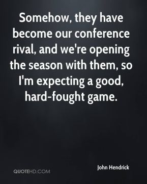 John Hendrick  - Somehow, they have become our conference rival, and we're opening the season with them, so I'm expecting a good, hard-fought game.